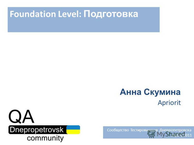 Foundation Level: Подготовка Анна Скумина Apriorit Сообщество Тестировщиков Днепропетровска 24/03/2011