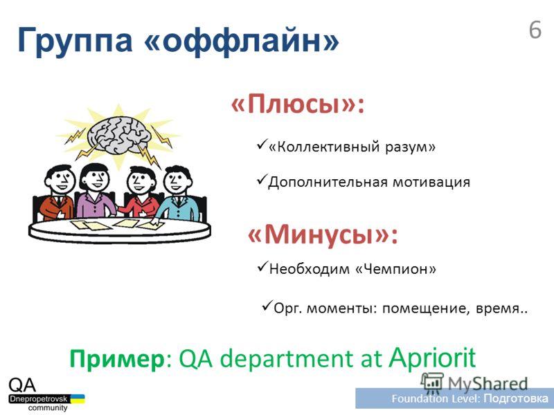 Группа «оффлайн» Foundation Level: Подготовка 6 Необходим «Чемпион» Пример: QA department at Apriorit «Плюсы»: Дополнительная мотивация «Минусы»: «Коллективный разум» Орг. моменты: помещение, время..