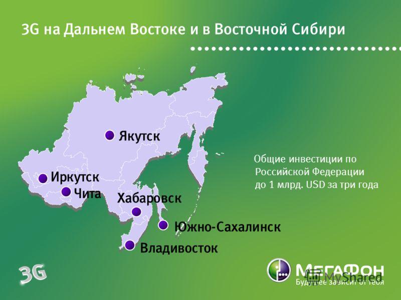 Общие инвестиции по Российской Федерации до 1 млрд. USD за три года 3G на Дальнем Востоке и в Восточной Сибири Иркутск Чита Якутск Хабаровск Южно-Сахалинск Владивосток