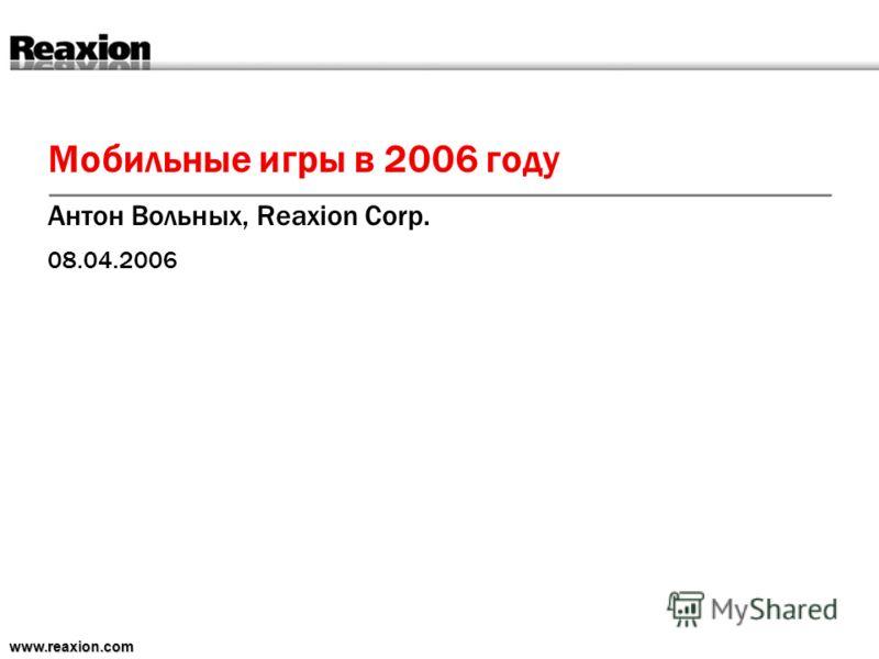 Мобильные игры в 2006 году Антон Вольных, Reaxion Corp. 08.04.2006 www.reaxion.com
