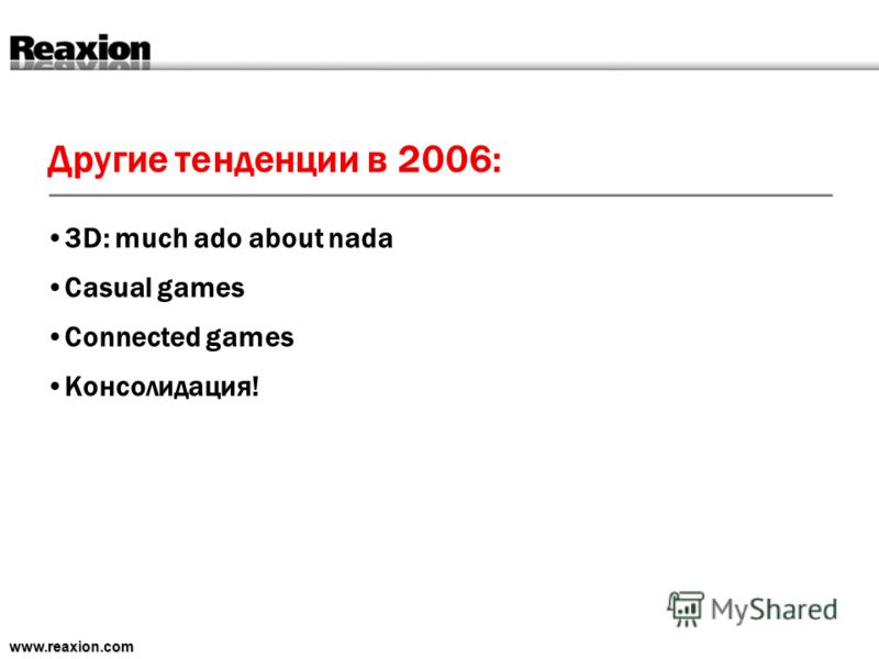 Другие тенденции в 2006: www.reaxion.com 3D: much ado about nada Casual games Connected games Консолидация!