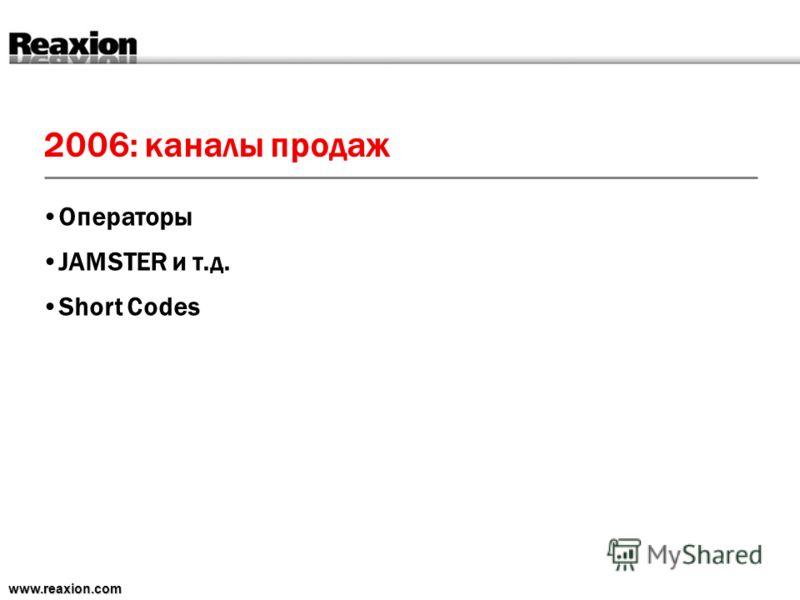 2006: каналы продаж www.reaxion.com Операторы JAMSTER и т.д. Short Codes