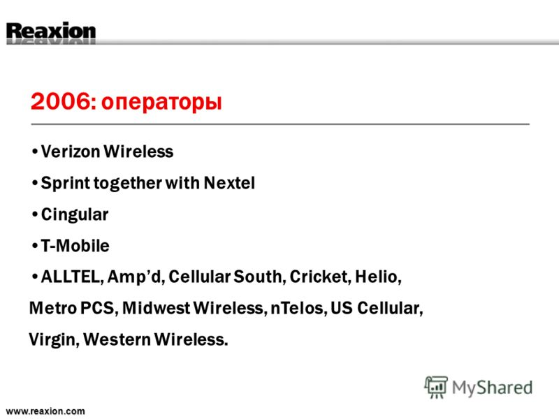 2006: операторы www.reaxion.com Verizon Wireless Sprint together with Nextel Cingular T-Mobile ALLTEL, Ampd, Cellular South, Cricket, Helio, Metro PCS, Midwest Wireless, nTelos, US Cellular, Virgin, Western Wireless.