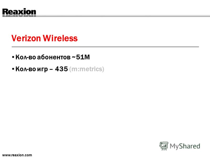 Verizon Wireless www.reaxion.com Кол-во абонентов ~51M Кол-во игр – 435 (m:metrics)