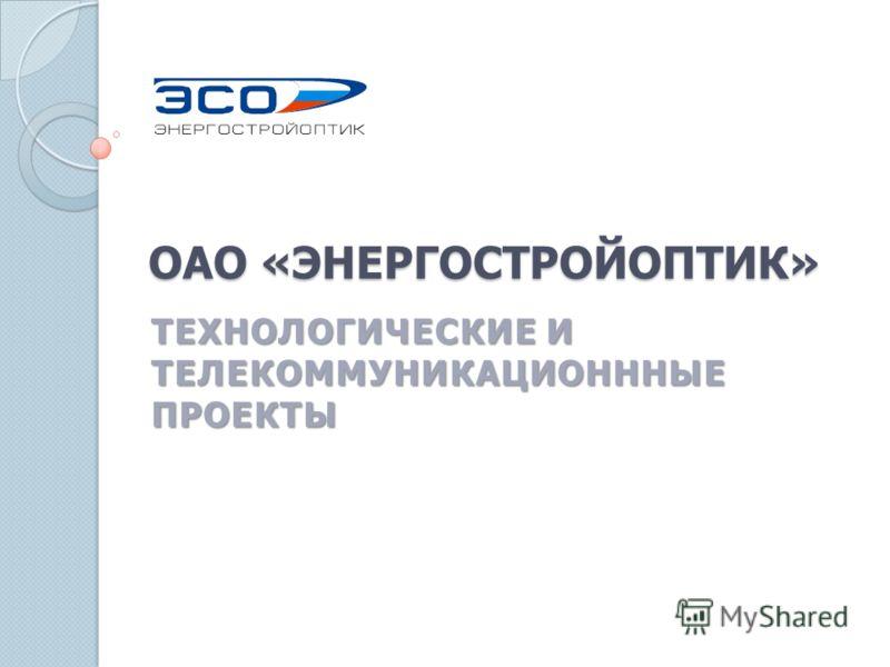 ОАО «ЭНЕРГОСТРОЙОПТИК» ТЕХНОЛОГИЧЕСКИЕ И ТЕЛЕКОММУНИКАЦИОНННЫЕ ПРОЕКТЫ
