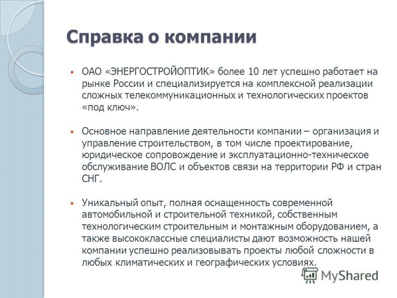 Справка о компании ОАО «ЭНЕРГОСТРОЙОПТИК» более 10 лет успешно работает на рынке России и специализируется на комплексной реализации сложных телекоммуникационных и технологических проектов «под ключ». Основное направление деятельности компании – орга