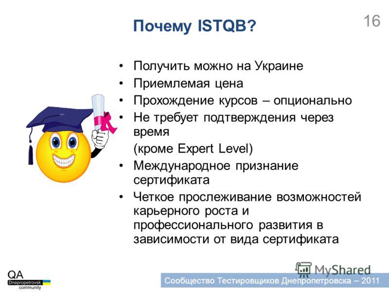 16 Сообщество Тестировщиков Днепропетровска – 2011 Получить можно на Украине Приемлемая цена Прохождение курсов – опционально Не требует подтверждения через время (кроме Expert Level) Международное признание сертификата Четкое прослеживание возможнос