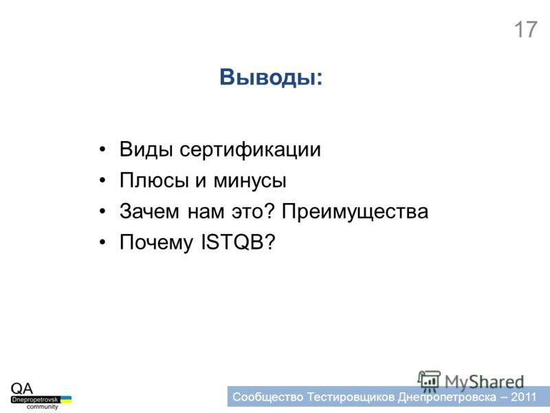 17 Сообщество Тестировщиков Днепропетровска – 2011 Выводы: Виды сертификации Плюсы и минусы Зачем нам это? Преимущества Почему ISTQB?