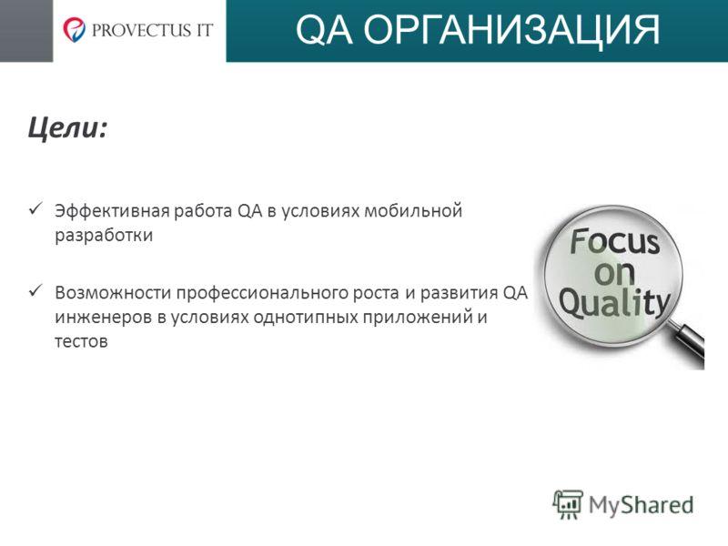QA ОРГАНИЗАЦИЯ Цели: Эффективная работа QA в условиях мобильной разработки Возможности профессионального роста и развития QA инженеров в условиях однотипных приложений и тестов