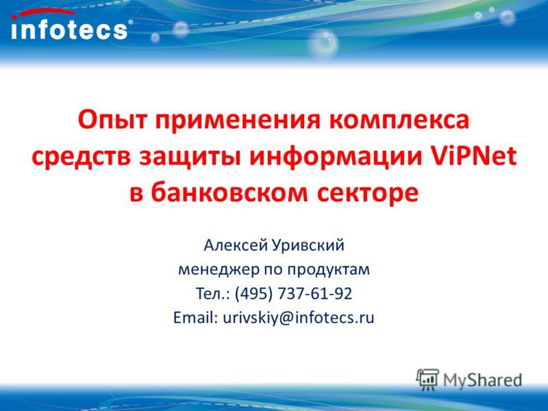 Опыт применения комплекса средств защиты информации ViPNet в банковском секторе Алексей Уривский менеджер по продуктам Тел.: (495) 737-61-92 Email: urivskiy@infotecs.ru