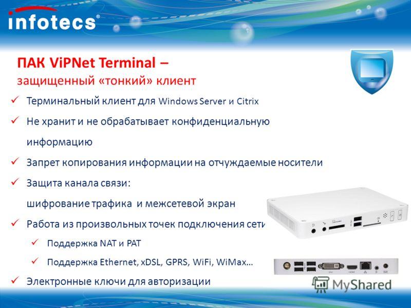 ПАК ViPNet Terminal – защищенный «тонкий» клиент Терминальный клиент для Windows Server и Citrix Не хранит и не обрабатывает конфиденциальную информацию Запрет копирования информации на отчуждаемые носители Защита канала связи: шифрование трафика и м