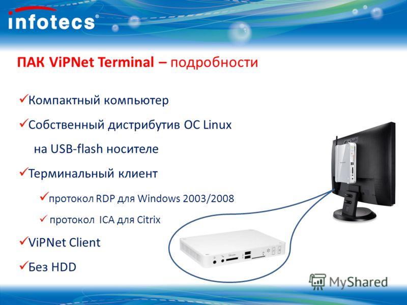 ПАК ViPNet Terminal – подробности Компактный компьютер Собственный дистрибутив ОС Linux на USB-flash носителе Терминальный клиент протокол RDP для Windows 2003/2008 протокол ICA для Citrix ViPNet Client Без НDD