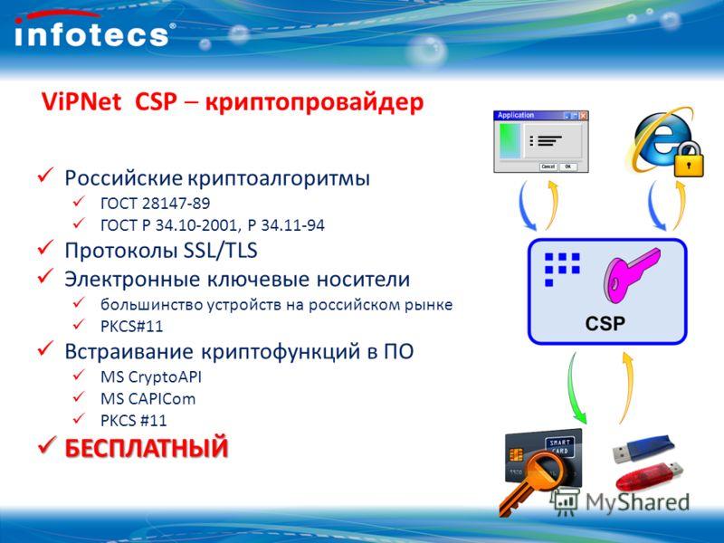 16 ViPNet CSP – криптопровайдер Российские криптоалгоритмы ГОСТ 28147-89 ГОСТ Р 34.10-2001, Р 34.11-94 Протоколы SSL/TLS Электронные ключевые носители большинство устройств на российском рынке PKCS#11 Встраивание криптофункций в ПО MS CryptoAPI MS CA