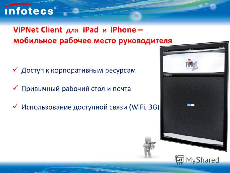 18 ViPNet Client для iPad и iPhone – мобильное рабочее место руководителя Доступ к корпоративным ресурсам Привычный рабочий стол и почта Использование доступной связи (WiFi, 3G)
