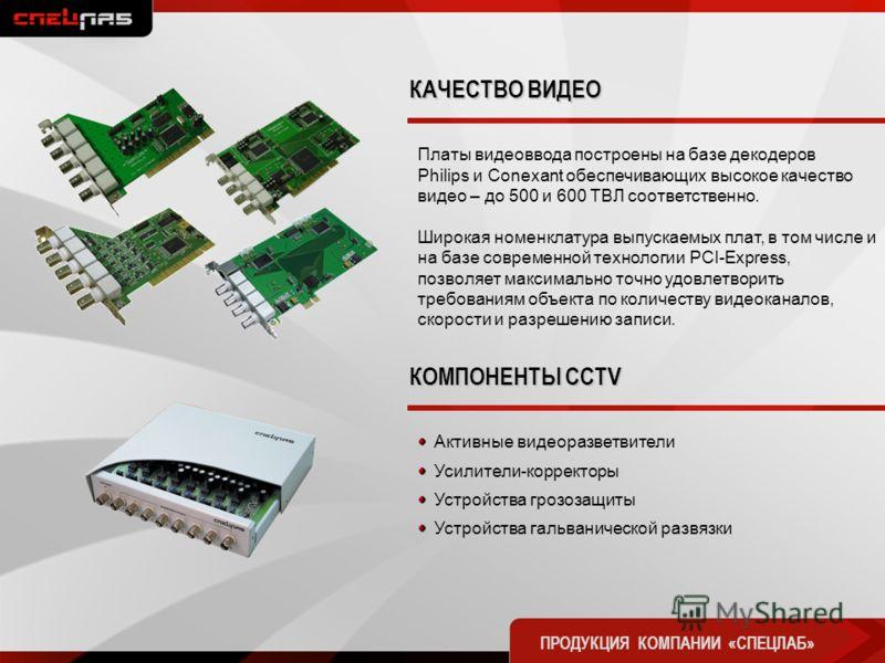 Платы видеоввода построены на базе декодеров Philips и Conexant обеспечивающих высокое качество видео – до 500 и 600 ТВЛ соответственно. Широкая номенклатура выпускаемых плат, в том числе и на базе современной технологии PCI-Express, позволяет максим