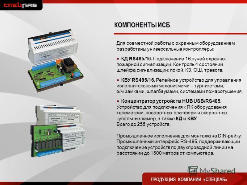 Для совместной работы с охранным оборудованием разработаны универсальные контроллеры: КД RS485/16. Подключение 16 лучей охранно- пожарной сигнализации. Контроль 4 состояний шлейфа сигнализации: покой, КЗ, ОШ, тревога. КВУ RS485/16. Релейное устройств