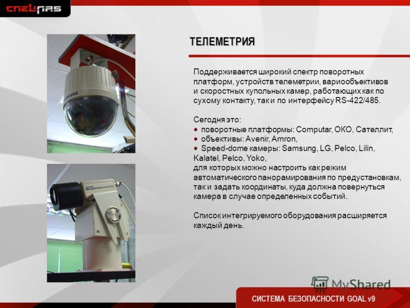 ТЕЛЕМЕТРИЯ СИСТЕМА БЕЗОПАСНОСТИ GOAL v9 Поддерживается широкий спектр поворотных платформ, устройств телеметрии, вариообъективов и скоростных купольных камер, работающих как по сухому контакту, так и по интерфейсу RS-422/485. Сегодня это: поворотные