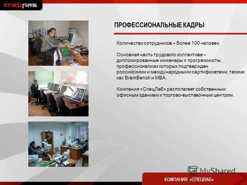 Количество сотрудников – более 100 человек. Основная часть трудового коллектива – дипломированные инженеры и программисты, профессионализм которых подтвержден российскими и международными сертификатами, такими как BrainBench и MBA. Компания «СпецЛаб»