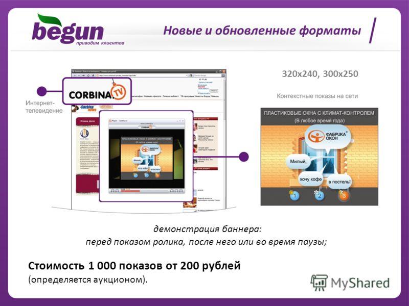 Новые и обновленные форматы 320x240, 300x250 Cтоимость 1 000 показов от 200 рублей (определяется аукционом). демонстрация баннера: перед показом ролика, после него или во время паузы;