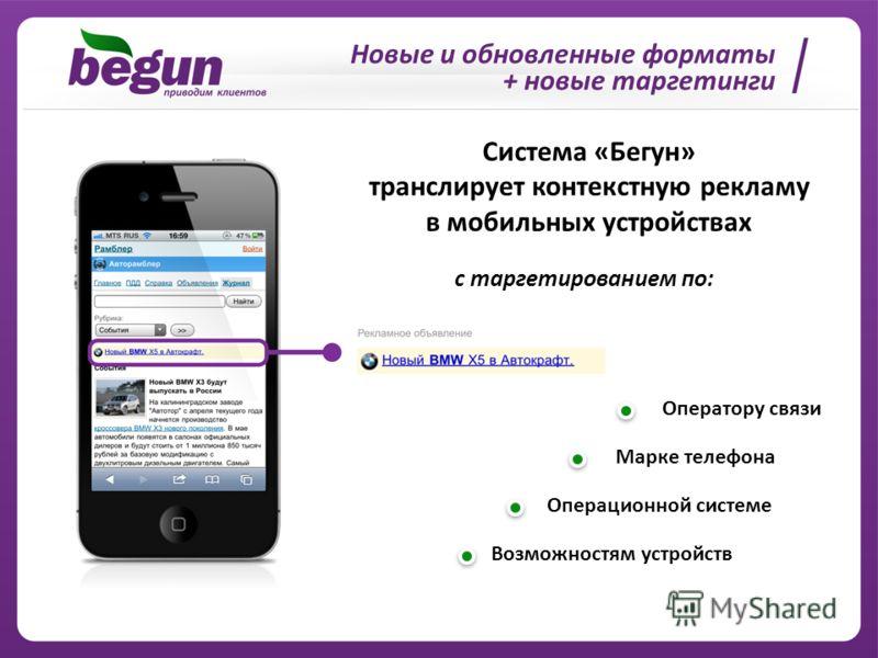 Новые и обновленные форматы + новые таргетинги Система «Бегун» транслирует контекстную рекламу в мобильных устройствах с таргетированием по: Оператору связи Марке телефона Операционной системе Возможностям устройств
