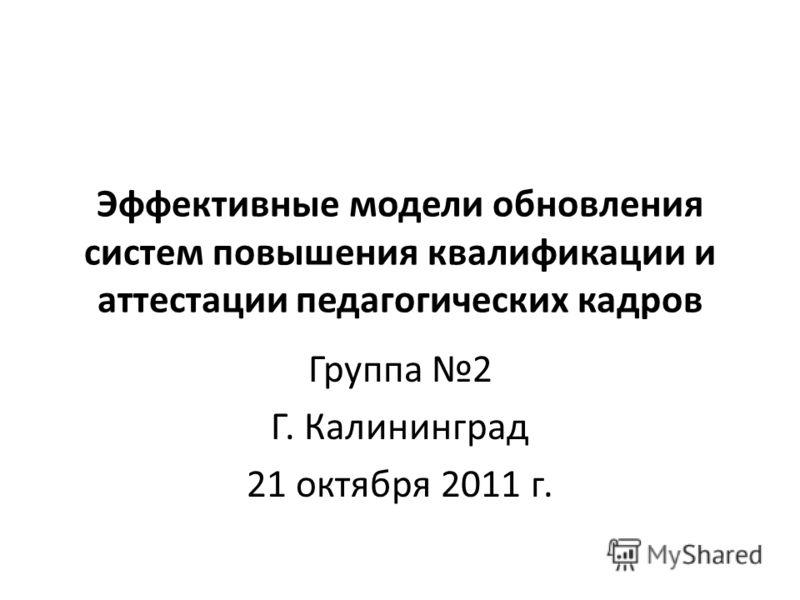 Эффективные модели обновления систем повышения квалификации и аттестации педагогических кадров Группа 2 Г. Калининград 21 октября 2011 г.