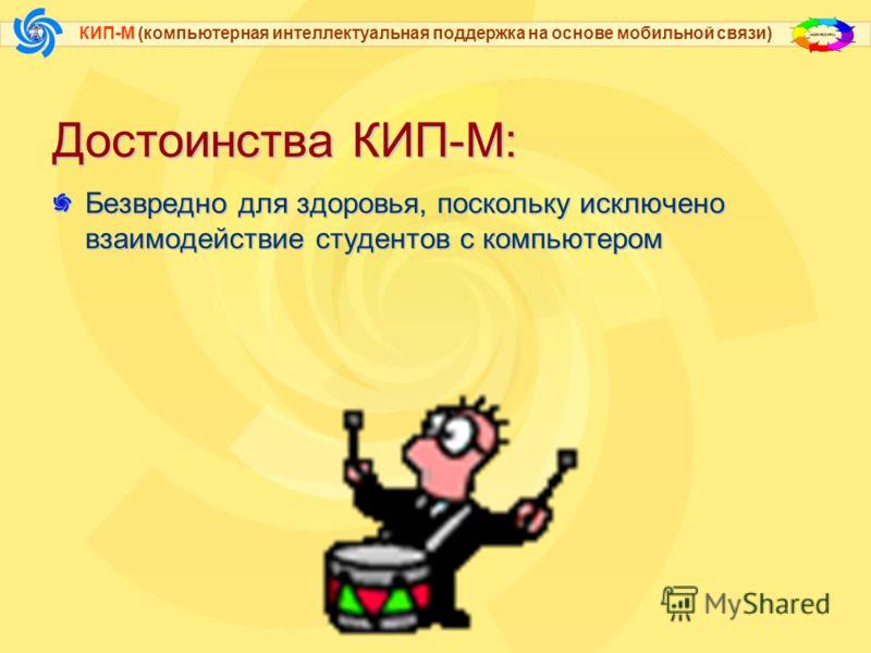 КИП-М (компьютерная интеллектуальная поддержка на основе мобильной связи) Достоинства КИП-М: Учащиеся приобщаются к работе с книгой (в настоящее время это очень актуальная проблема)