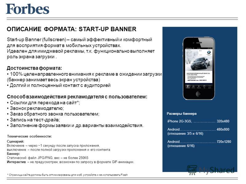 ОПИСАНИЕ ФОРМАТА: START-UP BANNER Start-up Banner (fullscreen) – самый эффективный и комфортный для восприятия формат в мобильных устройствах. Идеален для имиджевой рекламы, т.к. функционально выполняет роль экрана загрузки. Достоинства формата: 100%
