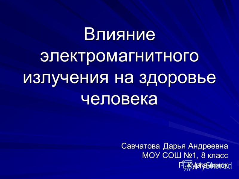 Влияние электромагнитного излучения на здоровье человека Савчатова Дарья Андреевна МОУ СОШ 1, 8 класс Г. Курганинск