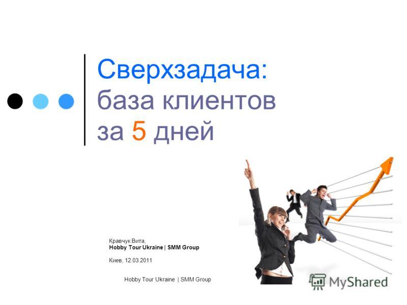 Hobby Tour Ukraine | SMM Group Сверхзадача: база клиентов за 5 дней Кравчук Вита, Hobby Tour Ukraine | SMM Group Киев, 12.03.2011
