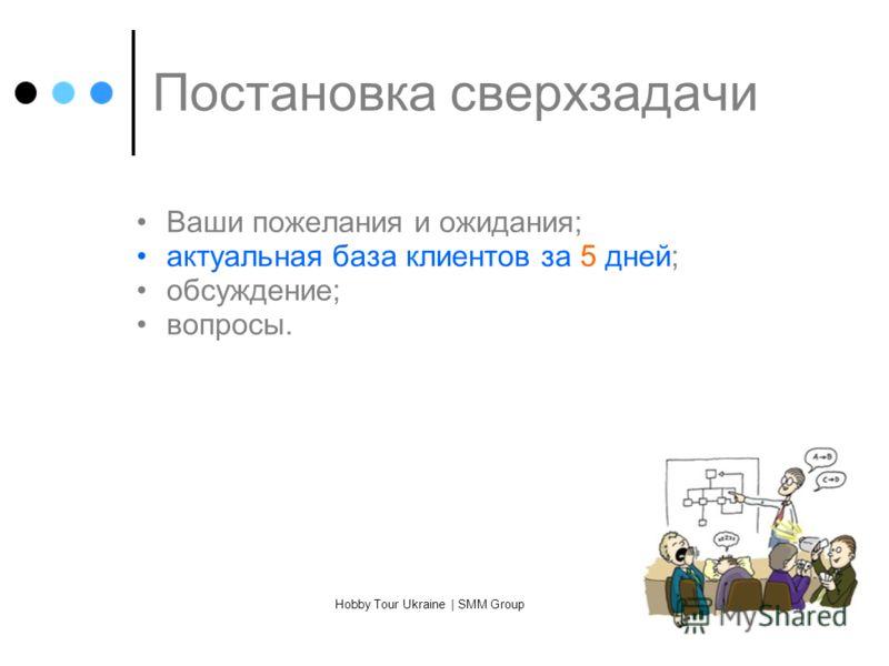 Постановка сверхзадачи Ваши пожелания и ожидания; актуальная база клиентов за 5 дней; обсуждение; вопросы. Hobby Tour Ukraine | SMM Group
