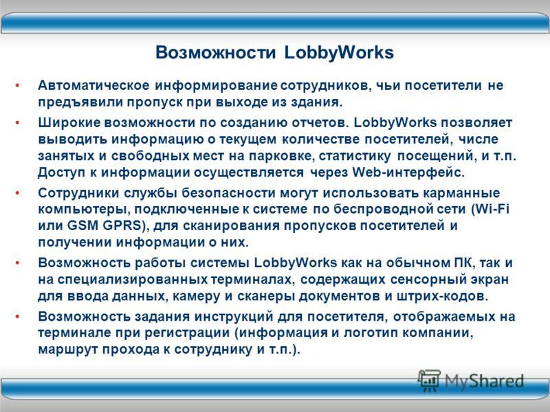 Возможности LobbyWorks Автоматическое информирование сотрудников, чьи посетители не предъявили пропуск при выходе из здания. Широкие возможности по созданию отчетов. LobbyWorks позволяет выводить информацию о текущем количестве посетителей, числе зан