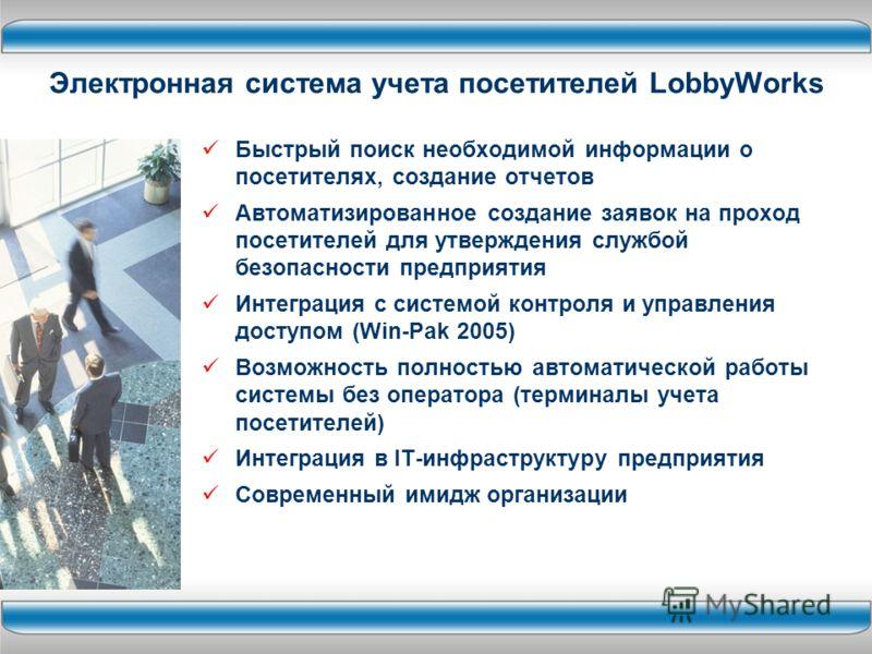 Электронная система учета посетителей LobbyWorks Быстрый поиск необходимой информации о посетителях, создание отчетов Автоматизированное создание заявок на проход посетителей для утверждения службой безопасности предприятия Интеграция с системой конт