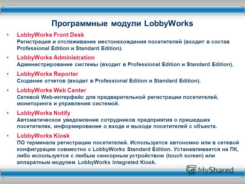 LobbyWorks Front Desk Регистрация и отслеживание местонахождения посетителей (входит в состав Professional Edition и Standard Edition). LobbyWorks Administration Администрирование системы (входит в Professional Edition и Standard Edition). LobbyWorks