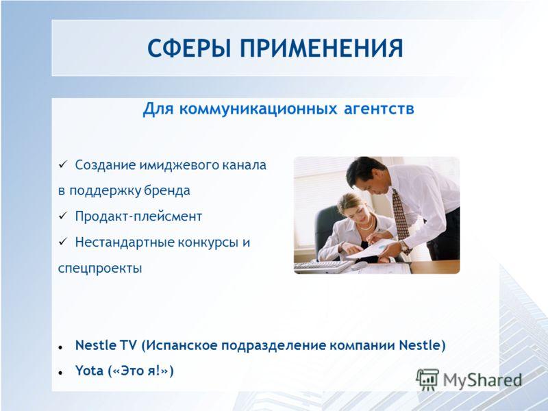 СФЕРЫ ПРИМЕНЕНИЯ Для коммуникационных агентств Создание имиджевого канала в поддержку бренда Продакт-плейсмент Нестандартные конкурсы и спецпроекты Nestle TV (Испанское подразделение компании Nestle) Yota («Это я!»)