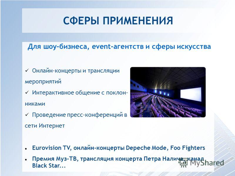 СФЕРЫ ПРИМЕНЕНИЯ Для шоу-бизнеса, event-агентств и сферы искусства Онлайн-концерты и трансляции мероприятий Интерактивное общение с поклон- никами Проведение пресс-конференций в сети Интернет Eurovision TV, онлайн-концерты Depeche Mode, Foo Fighters