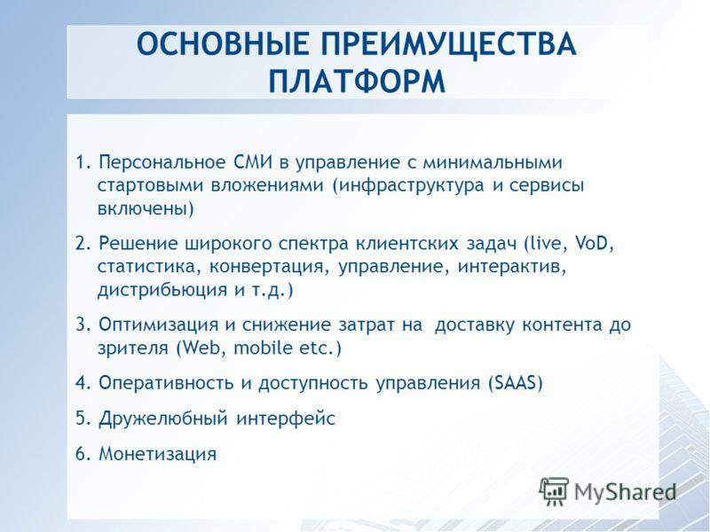 ОСНОВНЫЕ ПРЕИМУЩЕСТВА ПЛАТФОРМ 1. Персональное СМИ в управление с минимальными стартовыми вложениями (инфраструктура и сервисы включены) 2. Решение широкого спектра клиентских задач (live, VoD, статистика, конвертация, управление, интерактив, дистриб