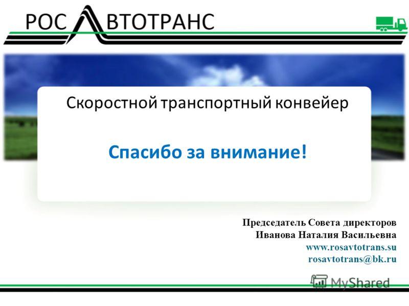 Скоростной транспортный конвейер Спасибо за внимание! Председатель Совета директоров Иванова Наталия Васильевна www.rosavtotrans.su rosavtotrans@bk.ru