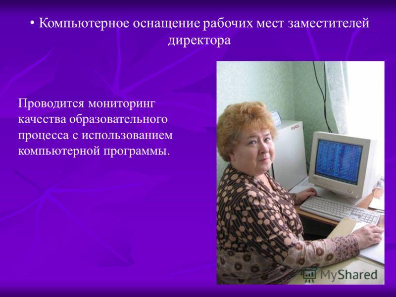 Компьютерное оснащение рабочих мест заместителей директора Проводится мониторинг качества образовательного процесса с использованием компьютерной программы.