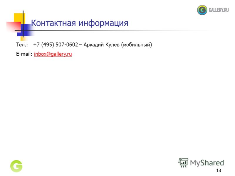 13 Контактная информация Тел.: +7 (495) 507-0602 – Аркадий Кулев (мобильный) E-mail: inbox@gallery.ruinbox@gallery.ru