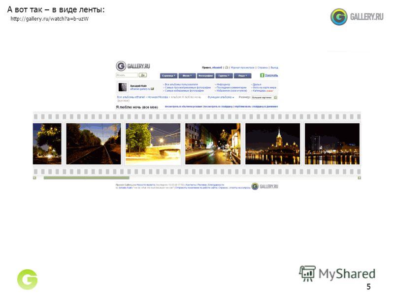 5 А вот так – в виде ленты: http://gallery.ru/watch?a=b-uzW