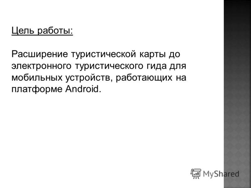 Цель работы: Расширение туристической карты до электронного туристического гида для мобильных устройств, работающих на платформе Android.
