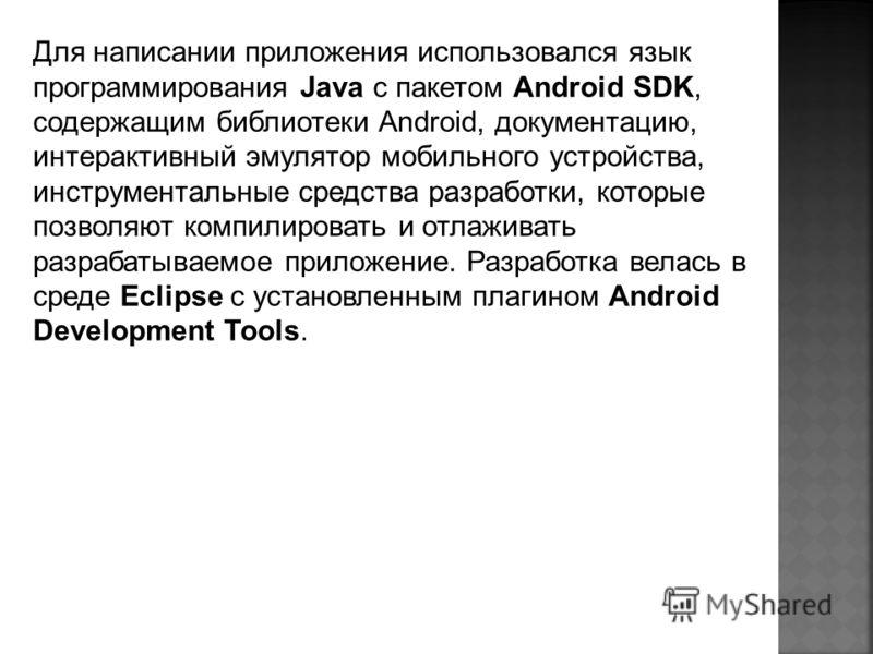 Для написании приложения использовался язык программирования Java с пакетом Android SDK, содержащим библиотеки Android, документацию, интерактивный эмулятор мобильного устройства, инструментальные средства разработки, которые позволяют компилировать