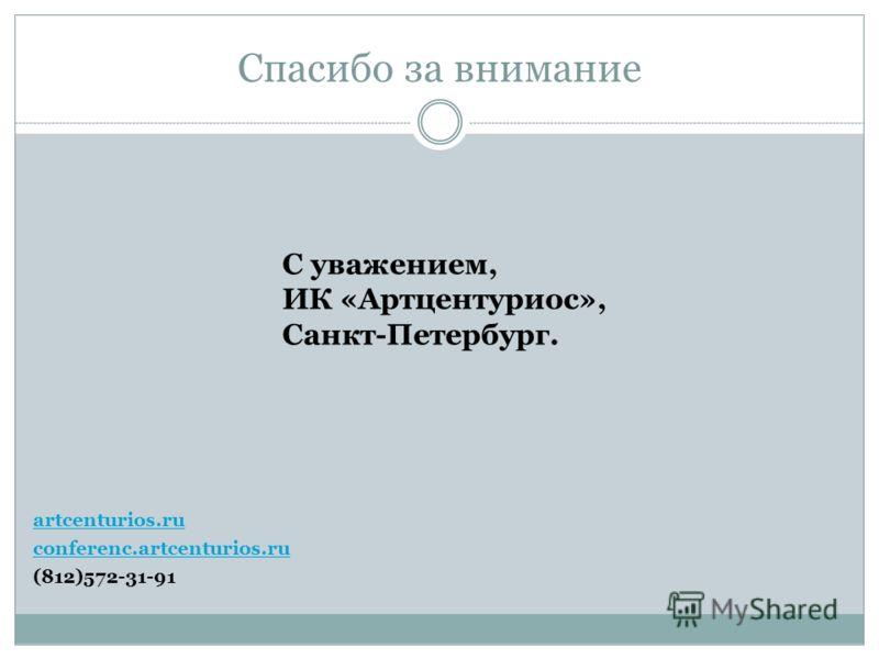 Спасибо за внимание artcenturios.ru conferenc.artcenturios.ru (812)572-31-91 С уважением, ИК «Артцентуриос», Санкт-Петербург.