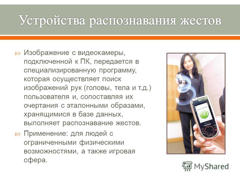 Изображение с видеокамеры, подключенной к ПК, передается в специализированную программу, которая осуществляет поиск изображений рук ( головы, тела и т. д.) пользователя и, сопоставляя их очертания с эталонными образами, хранящимися в базе данных, вып