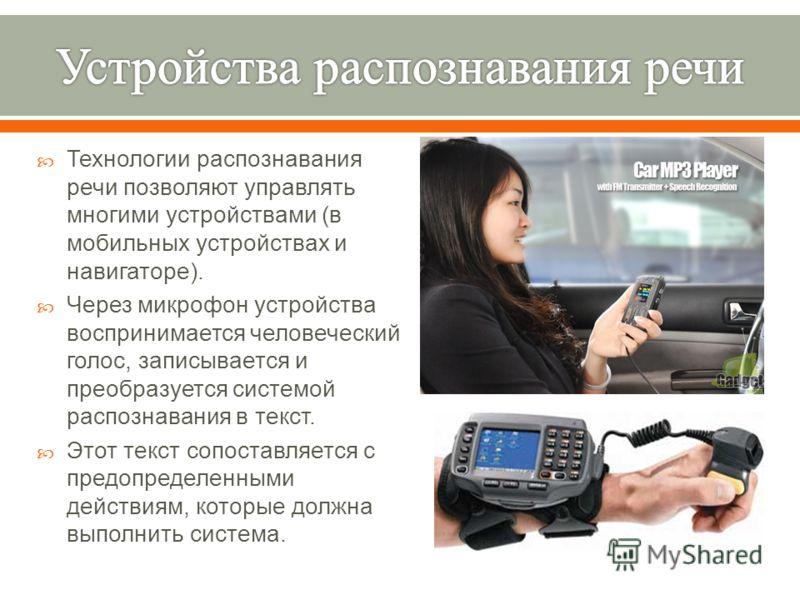 Технологии распознавания речи позволяют управлять многими устройствами ( в мобильных устройствах и навигаторе ). Через микрофон устройства воспринимается человеческий голос, записывается и преобразуется системой распознавания в текст. Этот текст сопо