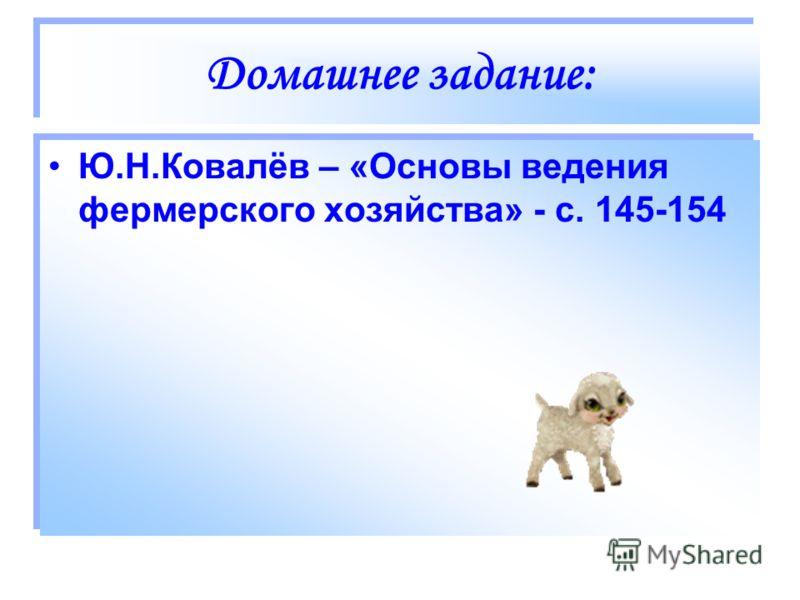 Домашнее задание: Ю.Н.Ковалёв – «Основы ведения фермерского хозяйства» - с. 145-154