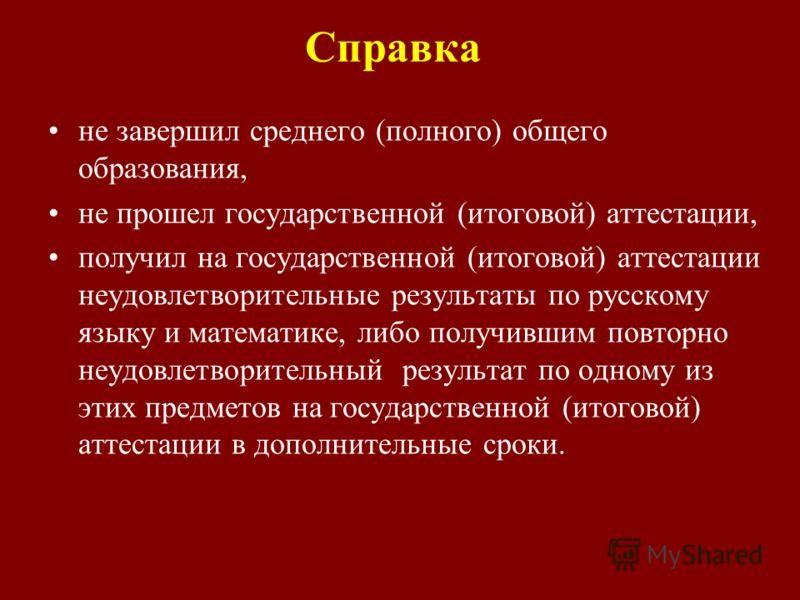 Справка не завершил среднего (полного) общего образования, не прошел государственной (итоговой) аттестации, получил на государственной (итоговой) аттестации неудовлетворительные результаты по русскому языку и математике, либо получившим повторно неуд