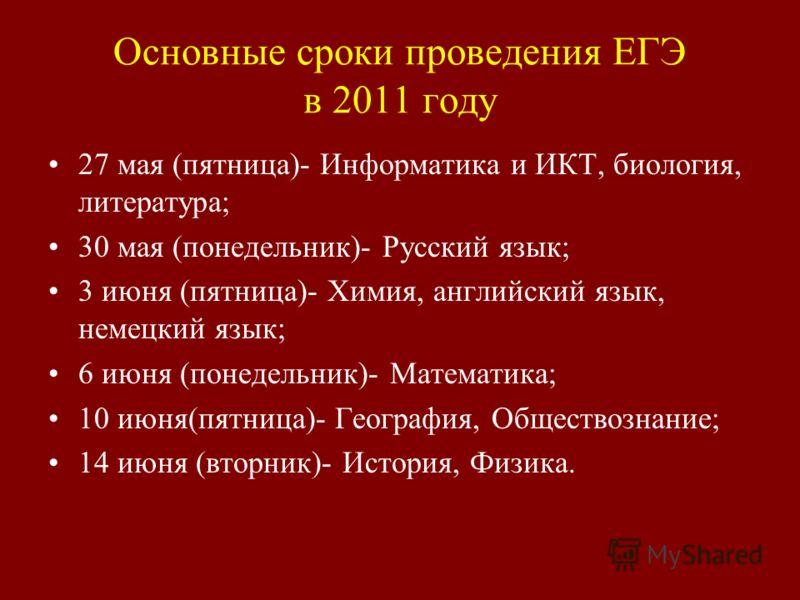 Основные сроки проведения ЕГЭ в 2011 году 27 мая (пятница)- Информатика и ИКТ, биология, литература; 30 мая (понедельник)- Русский язык; 3 июня (пятница)- Химия, английский язык, немецкий язык; 6 июня (понедельник)- Математика; 10 июня(пятница)- Геог