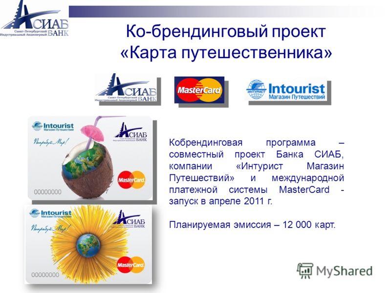 Кобрендинговая программа – совместный проект Банка СИАБ, компании «Интурист Магазин Путешествий» и международной платежной системы MasterCard - запуск в апреле 2011 г. Планируемая эмиссия – 12 000 карт. Ко-брендинговый проект «Карта путешественника»