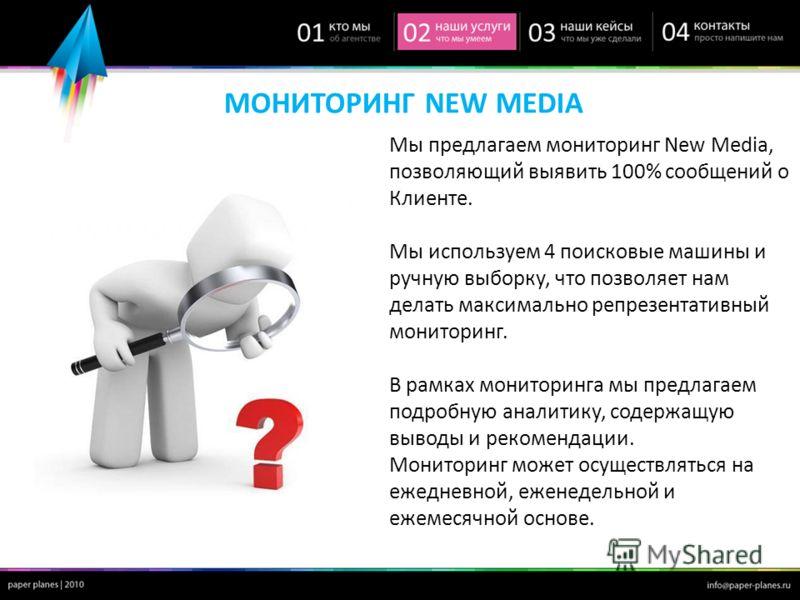 МОНИТОРИНГ NEW MEDIA Мы предлагаем мониторинг New Media, позволяющий выявить 100% сообщений о Клиенте. Мы используем 4 поисковые машины и ручную выборку, что позволяет нам делать максимально репрезентативный мониторинг. В рамках мониторинга мы предла